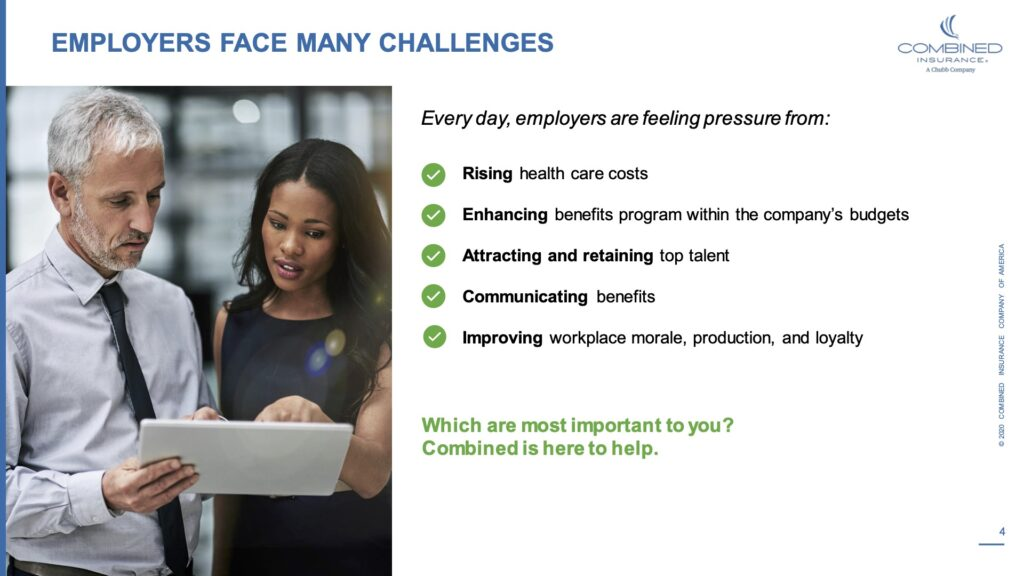 Employers face many challenges. Every day, employers are feeling pressure from: Rising health care costs. Enhancing benefits program within the company's budgets. Attracting and retaining top talent. Communicating benefits. Improving workplace morale, production and loyalty. Which are the most important to you? Combined is here to help.