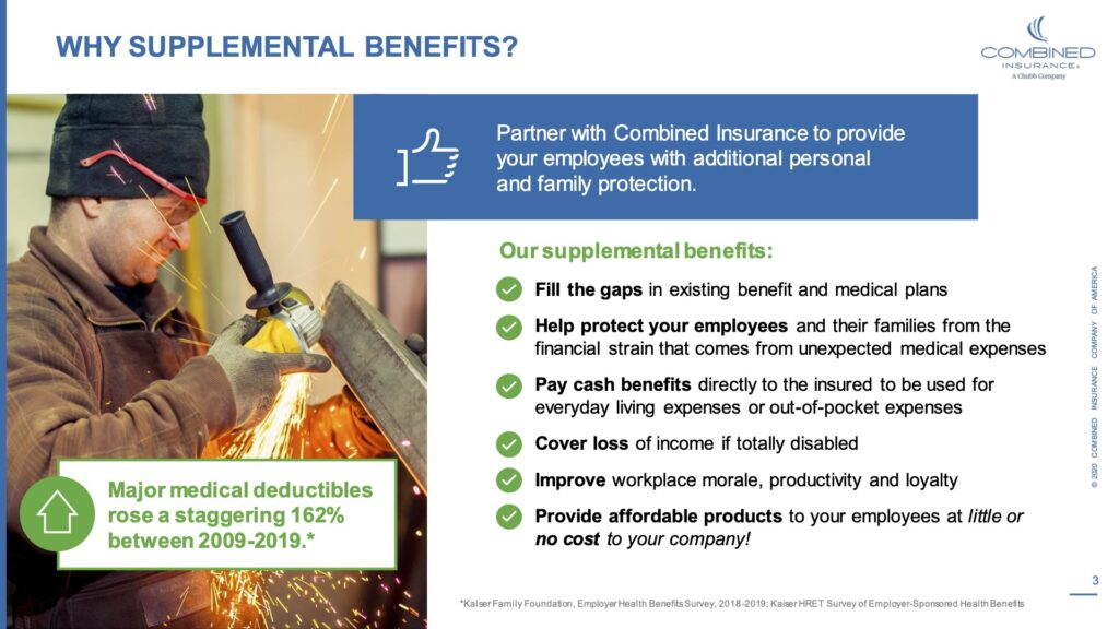 Why supplemental benefits? Partner with combined insurance to provide your employees with additional personal and family protection. Our supplemental benefits. Fill the gaps in existing benefits and medical plans. Help protect your employees and their families from the financial strain that comes from unexpected medical expenses.